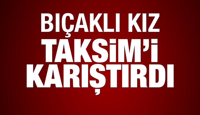 Bıçaklı kız, Taksim'i karıştırdı