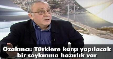 Cengiz özakıncı Türklere Karşı Yapılacak Bir Soykırıma Hazırlık Var